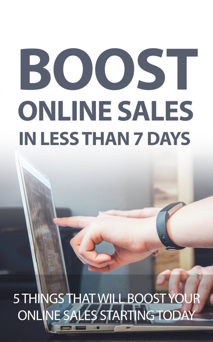 Boost Your Online Sales in Less Than 7 Days: 5 Things To Implement Today!